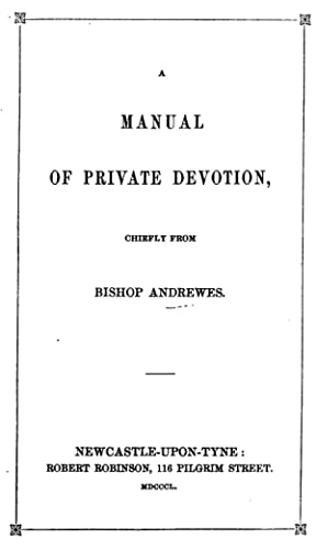 A manual of private devotion, chiefly from: Lancelot Andrewes