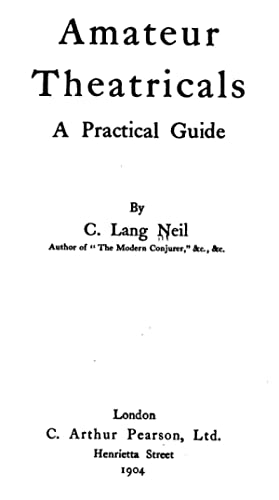 Amateur theatricals : a practical guide [Reprint]: Neil, C. Lang