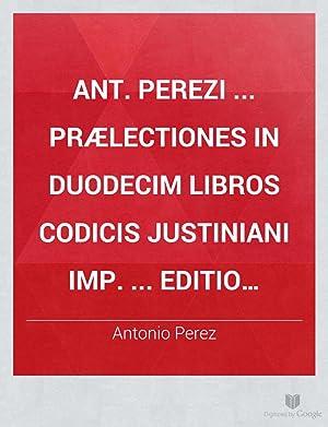 Ant. Perezi . Prælectiones in duodecim libros: Antonio Perez