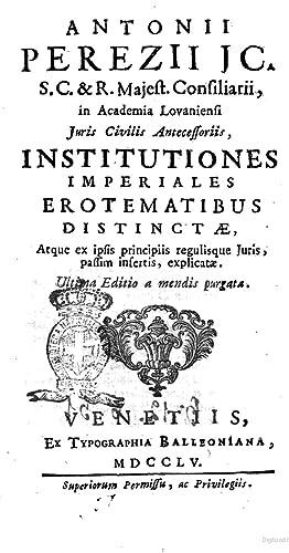 Antonii Perezii . Institutiones imperiales erotematibus distinctæ,: Antonio Perez