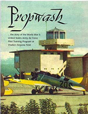 Propwash: The Story of the World War II USAAF Pilot Training Program at Visalia's Sequoia ...