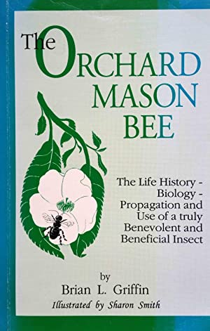 The Orchard Mason Bee (Osmia Lignaria Propinqua Cresson): The Life History-Biology-Propagation an...