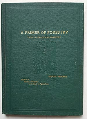 A Primer of Forestry: Part II - Practical Forestry (Bulletin 24, Part II, Bureau of Forestry, U.S...