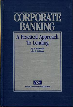 Corporate banking: A practical approach to lending: McDonald, Jay M