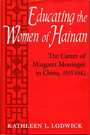 Educating the Women of Hainan: The Career of Margaret Moninger in China, 1915-1942: Lodwick, ...