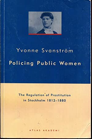 Policing Public Women: The Regulation of Prostitution in Stockholm 1812-1880: Svanstrom, Yvonne