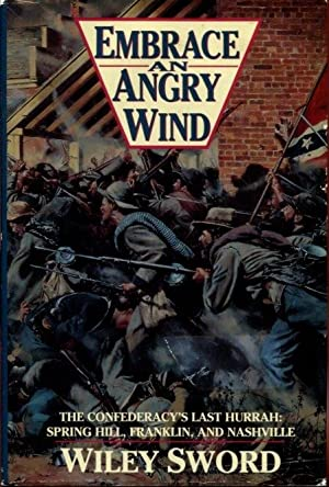 Embrace An Angry Wind: The Confederacy's Last Hurrah Spring Hill, Franklin, and Nashville