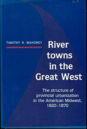 River Towns in the Great West: The Structure of Provincial Urbanization in the American Midwest, ...