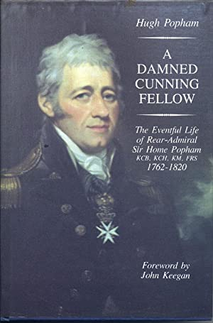 A Damned Cunning Fellow, The Eventful Life of Rear-Admiral Sir Home Popham, 1762-1820