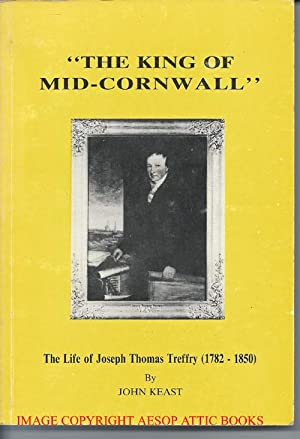 THE KING OF MID-CORNWALL: The Life of Joseph Thomas Treffry (1782 - 1850)