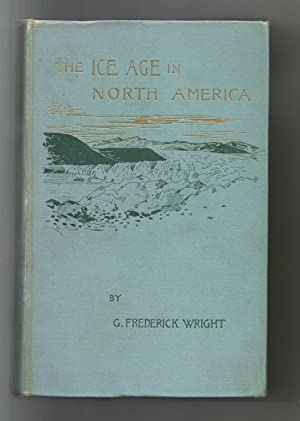 The Ice Age in North America and Its Bearings Upon the Antiquity Of Man: Wright, G. Frederick