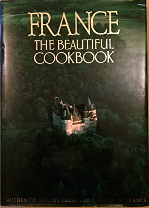 France: The Beautiful Cookbook - Authentic Recipes from the Regions of France