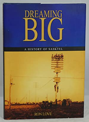 Dreaming Big: A History of SaskTel: Love, Ronald S.
