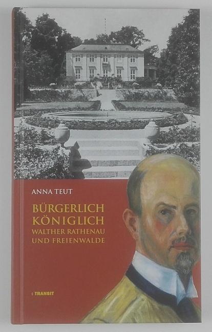 Bürgerlich königlich. Walther Rathenau und Freienwalde.: Teut, Anna.