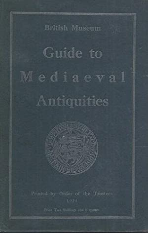 A Guide to the Mediaeval Antiquities and Objects of Later Date in the Department of British and M...