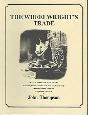 The Wheelwright's Trade - a source book, containing illustrations and extracts from early trade j...