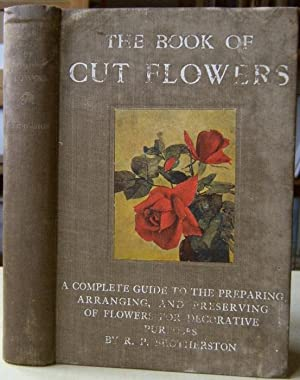 The Book of Cut Flowers - a complete guide to the preparing, arranging, and preserving of flowers...