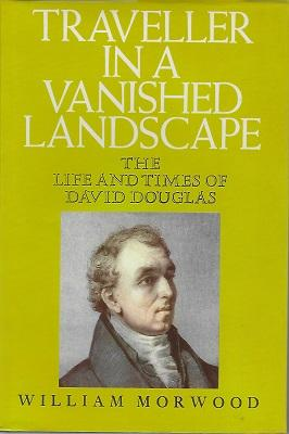 Traveller in a Vanished Landscape - the life and times of David Douglas