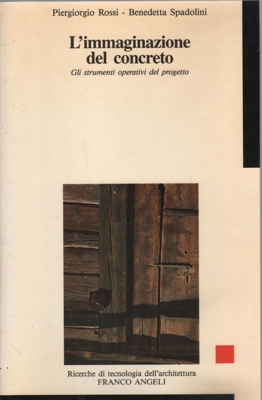 L'immaginazione del concreto. Gli strumenti operativi del progetto - Rossi, Piergiorgio - Spadolini, Benedetta