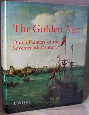 The Golden Age: Dutch Painters of the Seventeenth Century: Haak, Bob; translated from the Dutch and...