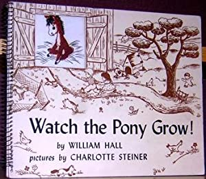 Watch the Pony Grow!: Hall, William; pictures by Charlotte Steiner.