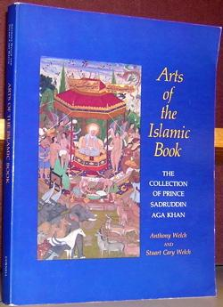 Arts of the Islamic Book: The Collection of Prince Sadruddin Aga Khan: Welch, Anthony and Stuart ...