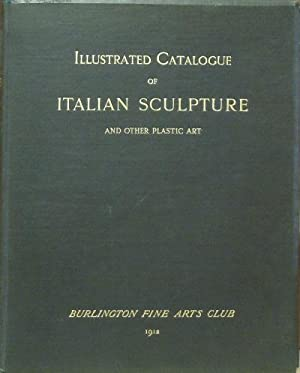 Illustrated Catalogue of Italian Sculpture and Other Plastic Art: Burlington Fine Arts Club