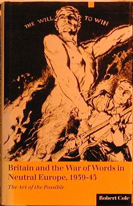 Britain and the War of Words in Neutral Europe, 1939-45 : The Art of the Possible: Cole, Robert