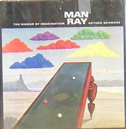 Man Ray : The Rigour of Imagination: Schwarz, Arturo