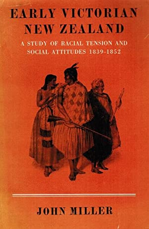 Early Victorian New Zealand: A Study of Racial Tension and Social Attitudes 1839-1852: Miller, John