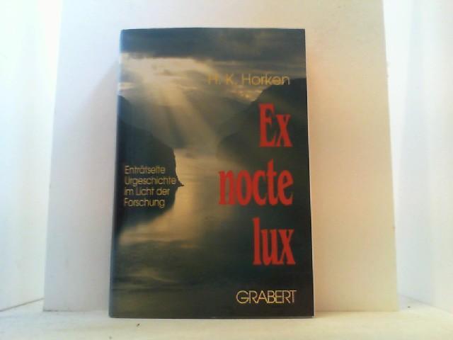 Ex nocte lux Enträtselte Urgeschichte im Licht: Horken, H.K.,