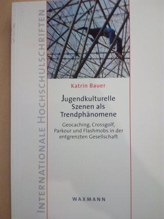 Jugendkulturelle Szenen als Trendphänomene - Geocaching, Crossgolf, Parkour und Flashmobs in der entgrenzten Gesellschaft - Bauer, Katrin