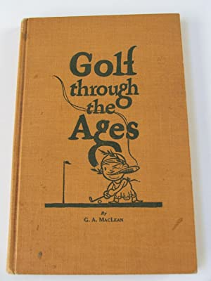 Golf Through the Ages or A History of the Game from B.C. to 1975 A.D.: G. A. MacLean