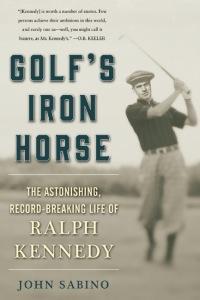 Golf's Iron Horse The Astonishing, Record-Breaking Life: Sabino, John