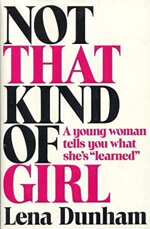 """Not That Kind of Girl: A Young Woman Tells You What She's """"Learned"""": Dunham, Lena"""