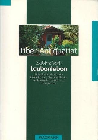 Laubenleben: Eine Untersuchung zum Gestaltungs-, Gemeinschafts- und Umweltverhalten von Kleingärtnern (Beiträge zur Volkskultur in Nordwestdeutschland)