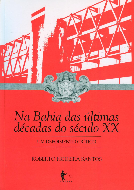 Na Bahia das últimas décadas do século XX : um depoimento crítico. - Santos, Roberto Figueira
