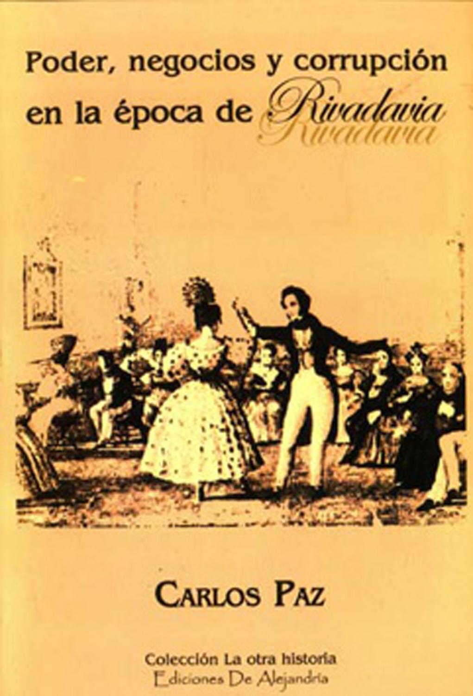 Poder, negocios y corrupción en la época de Rivadavia.-- ( La otra historia ) - Paz, Carlos -