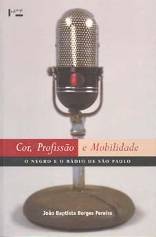 Cor, profissão e mobilidade : o negro e o rádio de São Paulo. - Pereira, João Baptista Borges