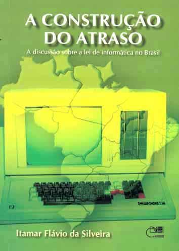 A construção do atraso : a discussão sobre a lei de informática no Brasil. - Silveira, Itamar Flávio da