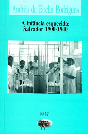 A infância esquecida : Salvador 1900-1940. -- ( Centro de estudos baianos ; 153 ) - Rodrigues, Andréa da Rocha