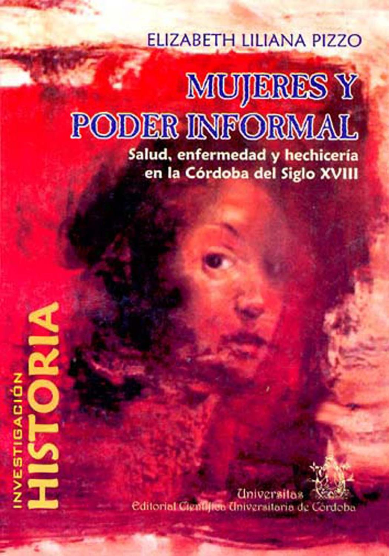 Mujeres y poder informal : salud, enfermedad y hechicería en la Córdoba del siglo XVIII.-- ( Temática. Historia ) - Pizzo, Elizabeth Liliana -