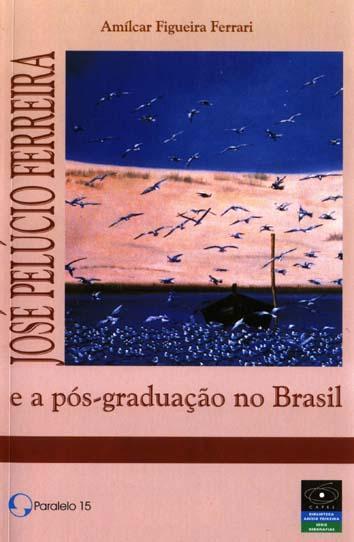 José Pelúcio Ferreira e a pós-graduação no Brasil.-- ( Biografias ; 1 ) - Ferrari, Amílcar Figueira -