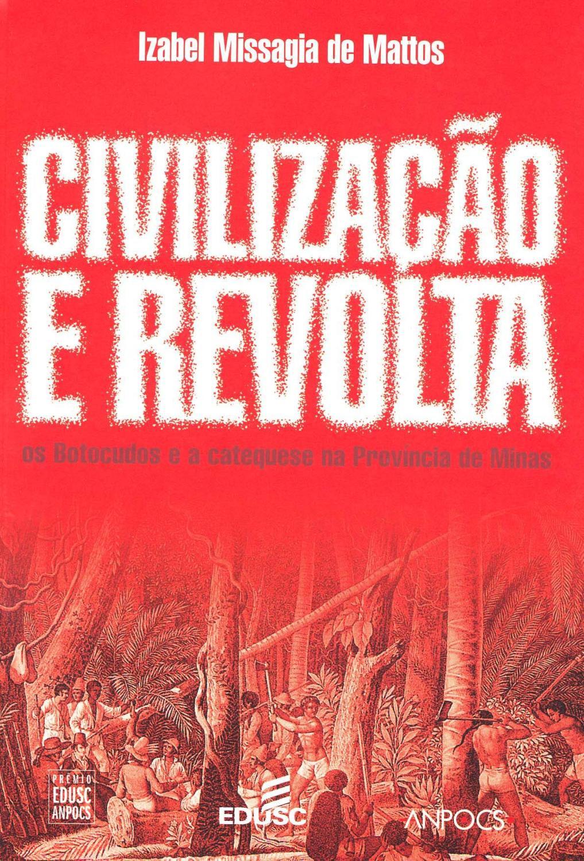 Civilização e revolta : os Botocudos e a catequese na província de Minas. -- ( Ciências sociais ) - Mattos, Izabel Missagia de