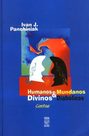 Humanos divinos & mundanos diabólicos. -- ( Ipsis litteris ) - Panchiniak, Ivan Josefat