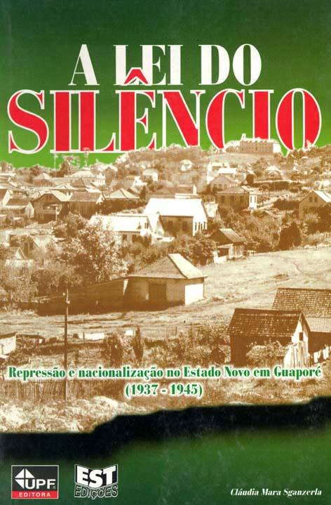 A lei do silêncio : repressão e nacionalização no Estado Novo em Guaporé (1937-1945). - Sganzerla, Cláudia Mara