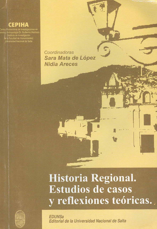 Historia regional : estudio de casos y reflexiones teóricas. - Matta de López, Sara - Areces, Nidia -