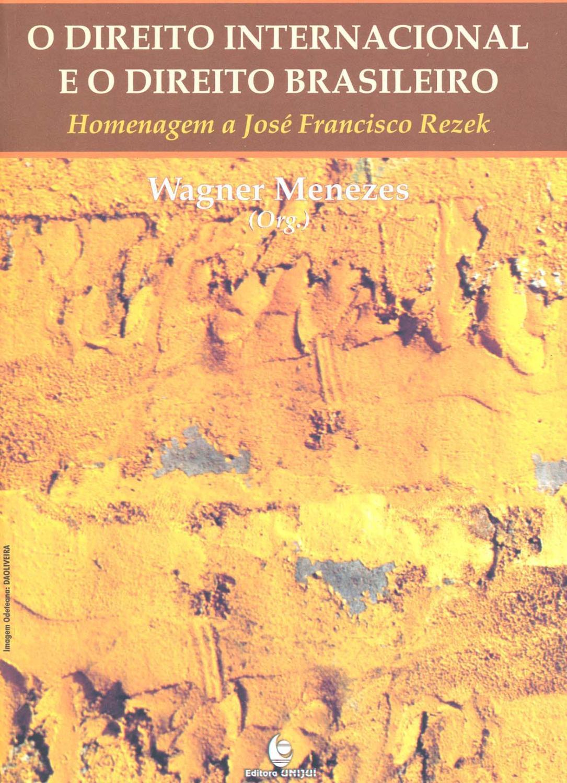 O direito internacional e o direito brasileiro : homenagem a José Francisco Rezek. - Menezes, Wagner