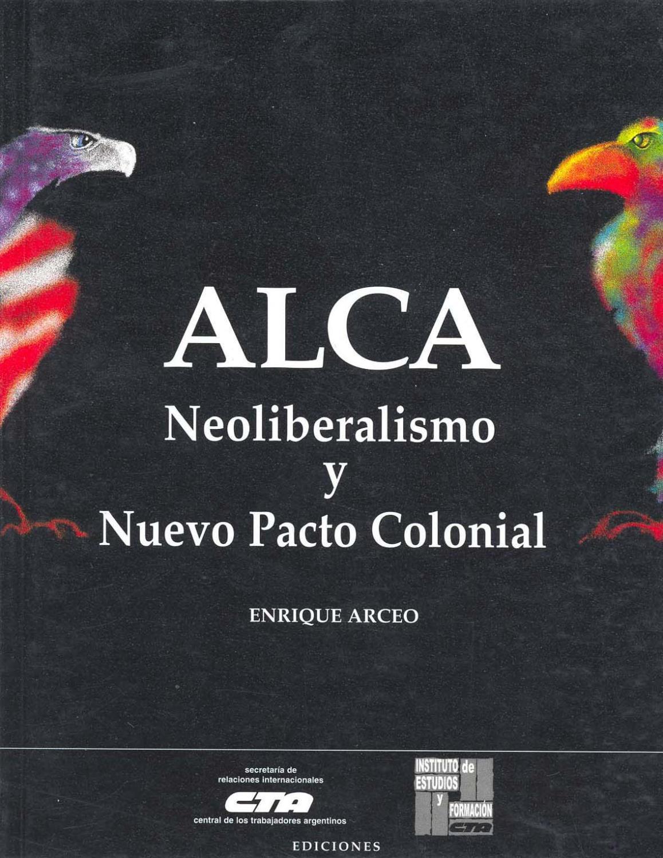 ALCA : neoliberalismo y nuevo pacto colonial. - Arceo, Enrique -