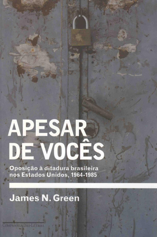 Apesar de vocês : oposição à ditadura brasileira nos Estados Unidos, 1964-1985. - Green, James N.